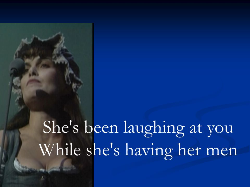She s been laughing at you While she s having her men