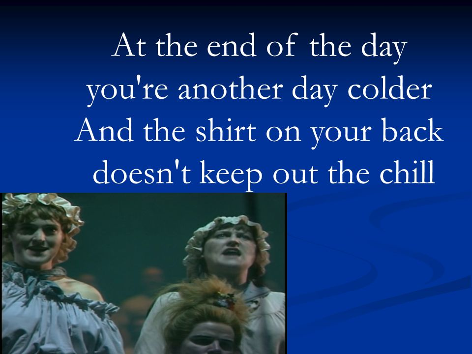 At the end of the day you re another day colder And the shirt on your back doesn t keep out the chill