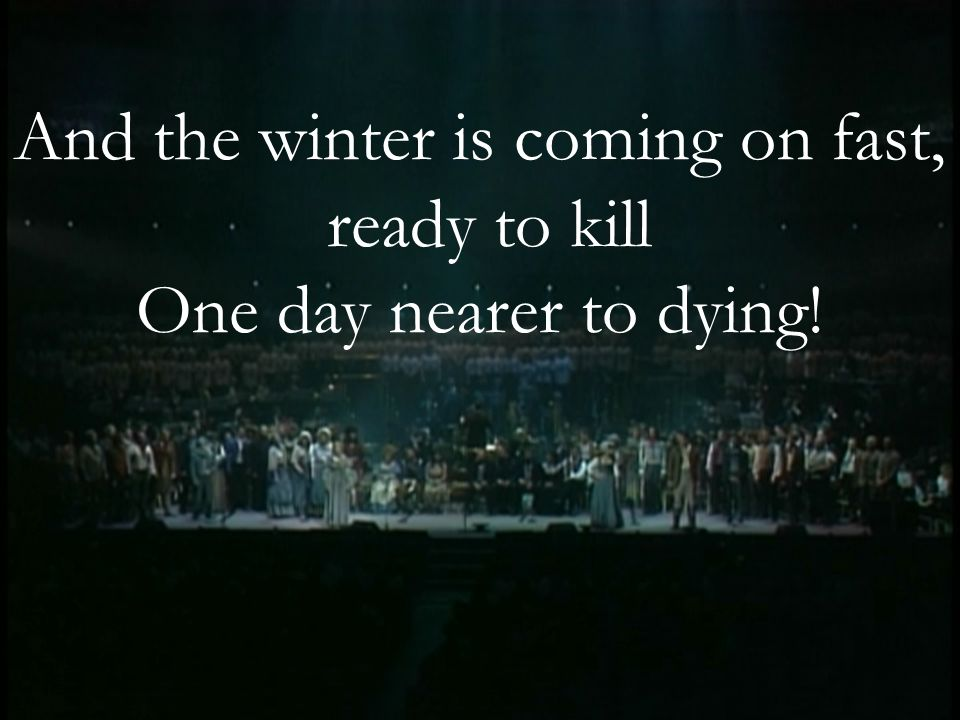And the winter is coming on fast, ready to kill One day nearer to dying!
