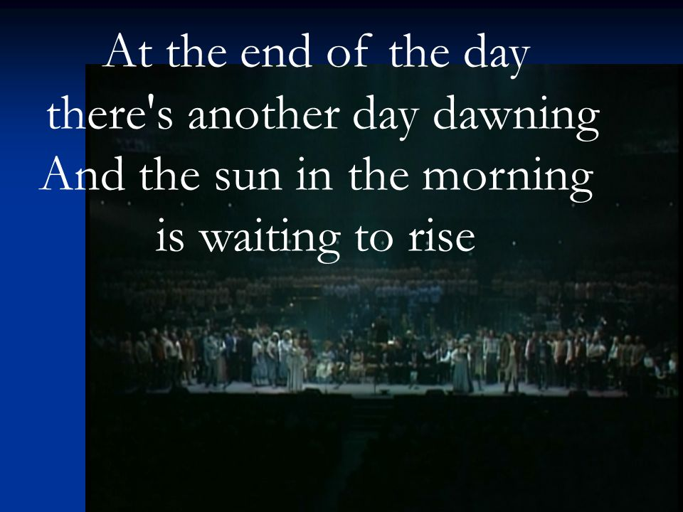 At the end of the day there s another day dawning And the sun in the morning is waiting to rise