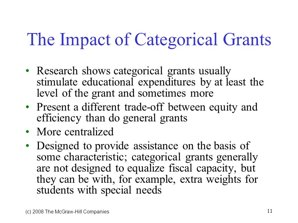 (c) 2008 The McGraw Hill Companies 11 The Impact of Categorical Grants Research shows categorical grants usually stimulate educational expenditures by at least the level of the grant and sometimes more Present a different trade-off between equity and efficiency than do general grants More centralized Designed to provide assistance on the basis of some characteristic; categorical grants generally are not designed to equalize fiscal capacity, but they can be with, for example, extra weights for students with special needs