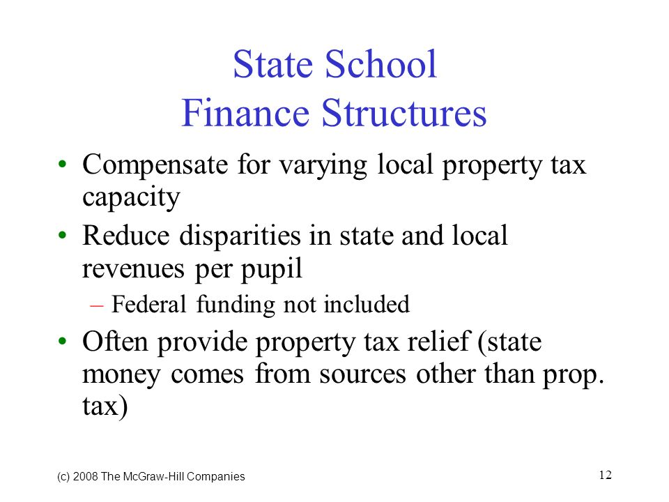 (c) 2008 The McGraw Hill Companies 12 State School Finance Structures Compensate for varying local property tax capacity Reduce disparities in state and local revenues per pupil –Federal funding not included Often provide property tax relief (state money comes from sources other than prop.
