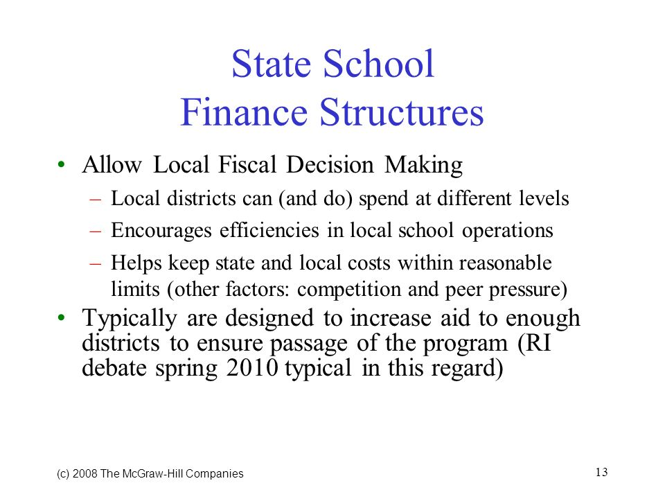 (c) 2008 The McGraw Hill Companies 13 State School Finance Structures Allow Local Fiscal Decision Making –Local districts can (and do) spend at different levels –Encourages efficiencies in local school operations –Helps keep state and local costs within reasonable limits (other factors: competition and peer pressure) Typically are designed to increase aid to enough districts to ensure passage of the program (RI debate spring 2010 typical in this regard)