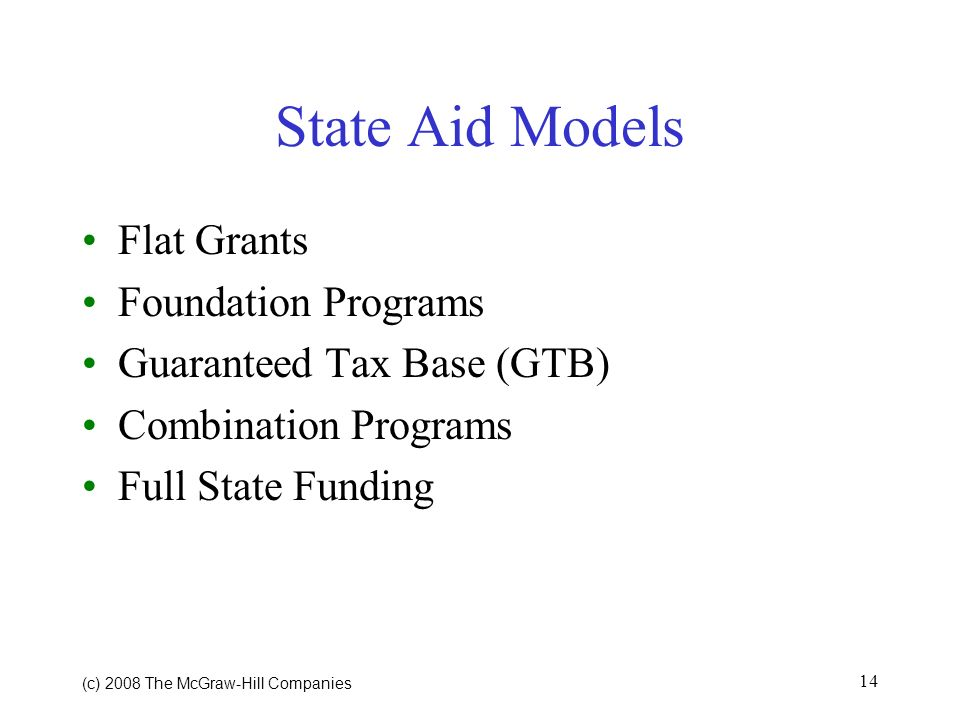 (c) 2008 The McGraw Hill Companies 14 State Aid Models Flat Grants Foundation Programs Guaranteed Tax Base (GTB) Combination Programs Full State Funding