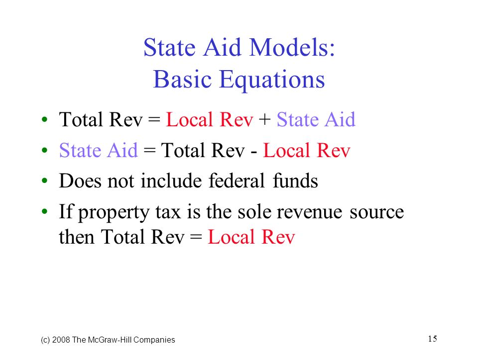 (c) 2008 The McGraw Hill Companies 15 State Aid Models: Basic Equations Total Rev = Local Rev + State Aid State Aid = Total Rev - Local Rev Does not include federal funds If property tax is the sole revenue source then Total Rev = Local Rev