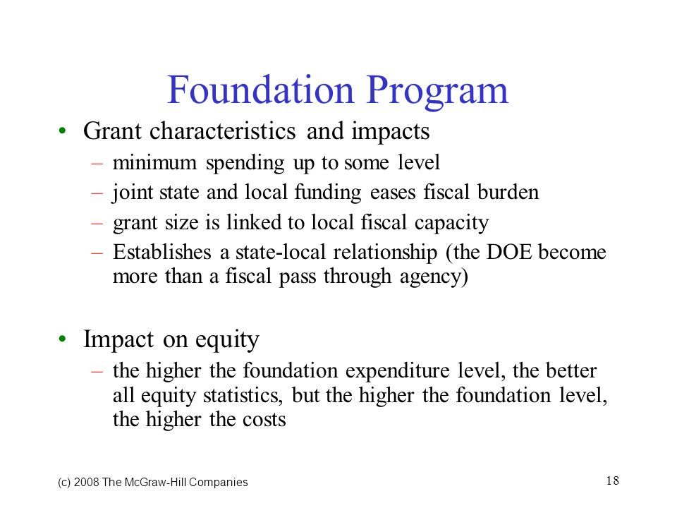 (c) 2008 The McGraw Hill Companies 18 Foundation Program Grant characteristics and impacts –minimum spending up to some level –joint state and local funding eases fiscal burden –grant size is linked to local fiscal capacity –Establishes a state-local relationship (the DOE become more than a fiscal pass through agency) Impact on equity –the higher the foundation expenditure level, the better all equity statistics, but the higher the foundation level, the higher the costs