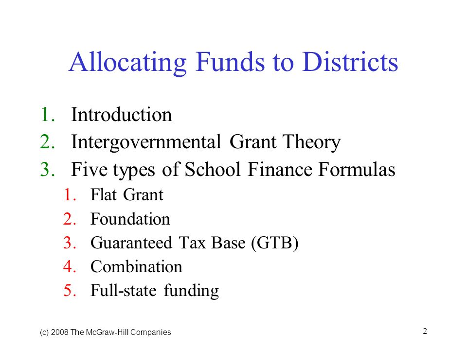 (c) 2008 The McGraw Hill Companies 2 Allocating Funds to Districts 1.Introduction 2.Intergovernmental Grant Theory 3.Five types of School Finance Formulas 1.Flat Grant 2.Foundation 3.Guaranteed Tax Base (GTB) 4.Combination 5.Full-state funding