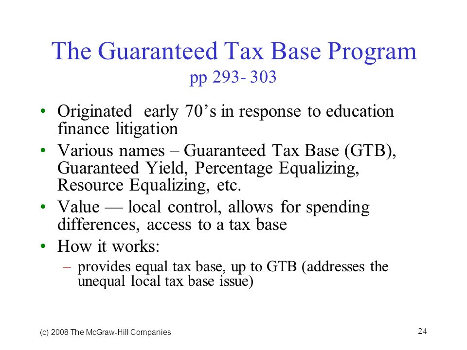 (c) 2008 The McGraw Hill Companies 24 The Guaranteed Tax Base Program pp Originated early 70s in response to education finance litigation Various names – Guaranteed Tax Base (GTB), Guaranteed Yield, Percentage Equalizing, Resource Equalizing, etc.