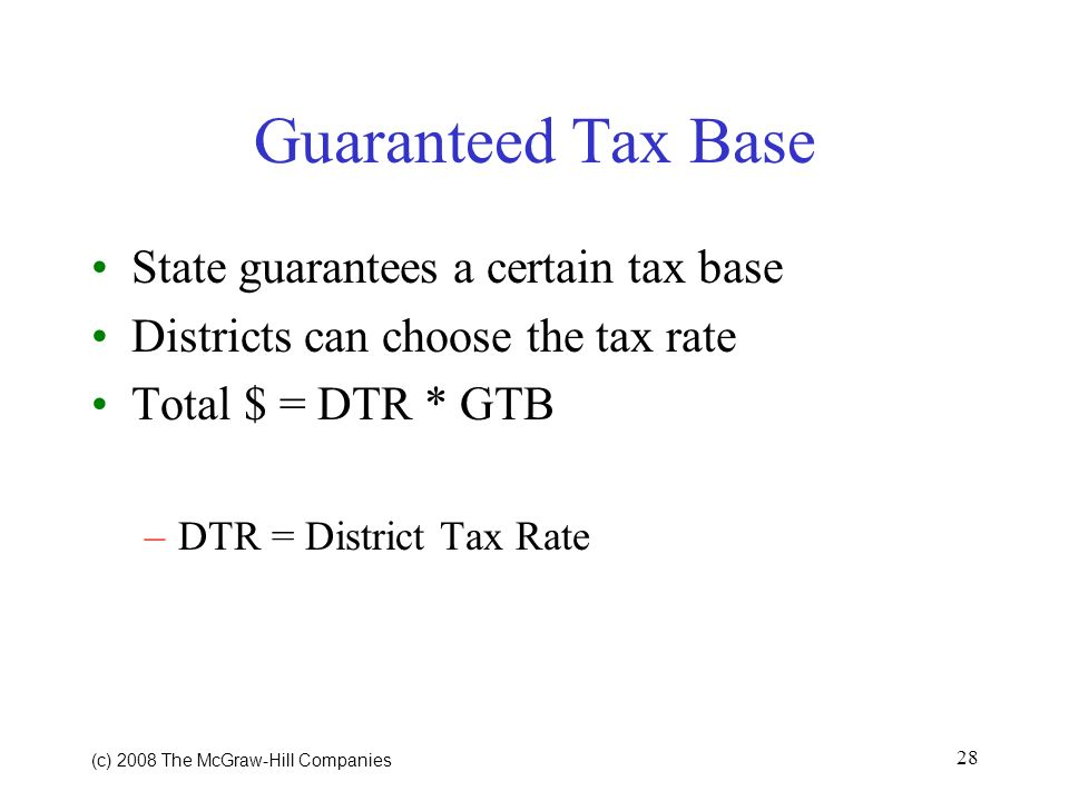 (c) 2008 The McGraw Hill Companies 28 Guaranteed Tax Base State guarantees a certain tax base Districts can choose the tax rate Total $ = DTR * GTB –DTR = District Tax Rate