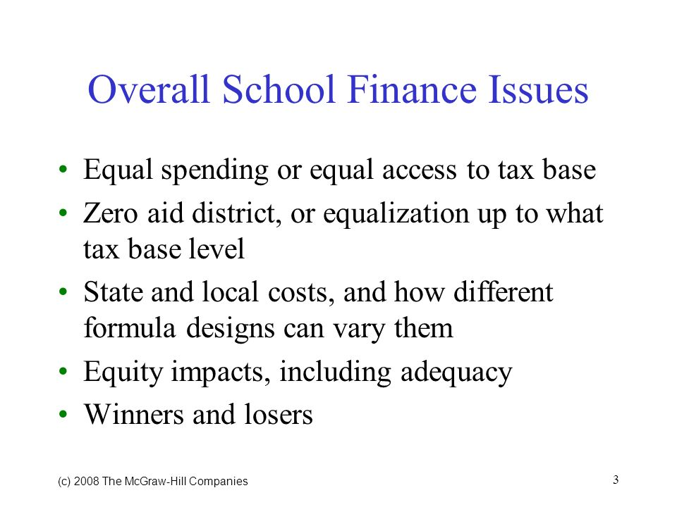 (c) 2008 The McGraw Hill Companies 3 Overall School Finance Issues Equal spending or equal access to tax base Zero aid district, or equalization up to what tax base level State and local costs, and how different formula designs can vary them Equity impacts, including adequacy Winners and losers