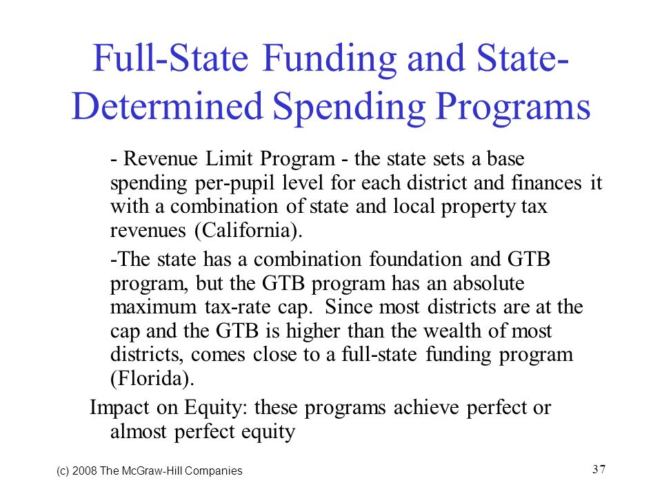 (c) 2008 The McGraw Hill Companies 37 Full-State Funding and State- Determined Spending Programs - Revenue Limit Program - the state sets a base spending per-pupil level for each district and finances it with a combination of state and local property tax revenues (California).