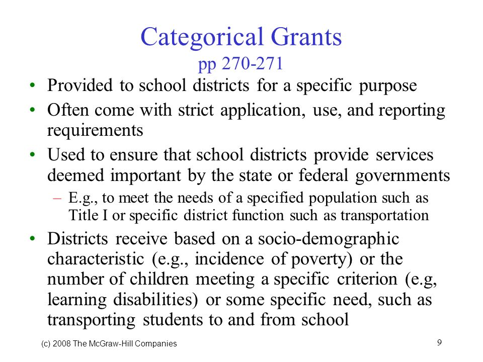 (c) 2008 The McGraw Hill Companies 9 Categorical Grants pp Provided to school districts for a specific purpose Often come with strict application, use, and reporting requirements Used to ensure that school districts provide services deemed important by the state or federal governments –E.g., to meet the needs of a specified population such as Title I or specific district function such as transportation Districts receive based on a socio-demographic characteristic (e.g., incidence of poverty) or the number of children meeting a specific criterion (e.g, learning disabilities) or some specific need, such as transporting students to and from school