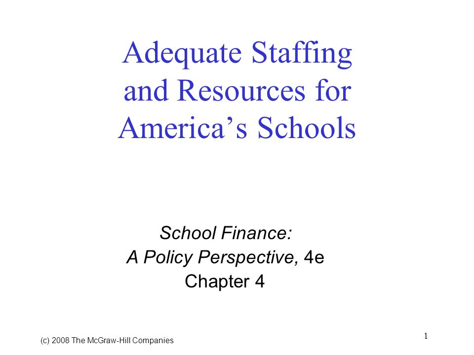 1 (c) 2008 The McGraw Hill Companies Adequate Staffing and Resources for Americas Schools School Finance: A Policy Perspective, 4e Chapter 4