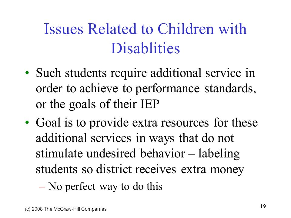 19 (c) 2008 The McGraw Hill Companies Issues Related to Children with Disablities Such students require additional service in order to achieve to performance standards, or the goals of their IEP Goal is to provide extra resources for these additional services in ways that do not stimulate undesired behavior – labeling students so district receives extra money –No perfect way to do this