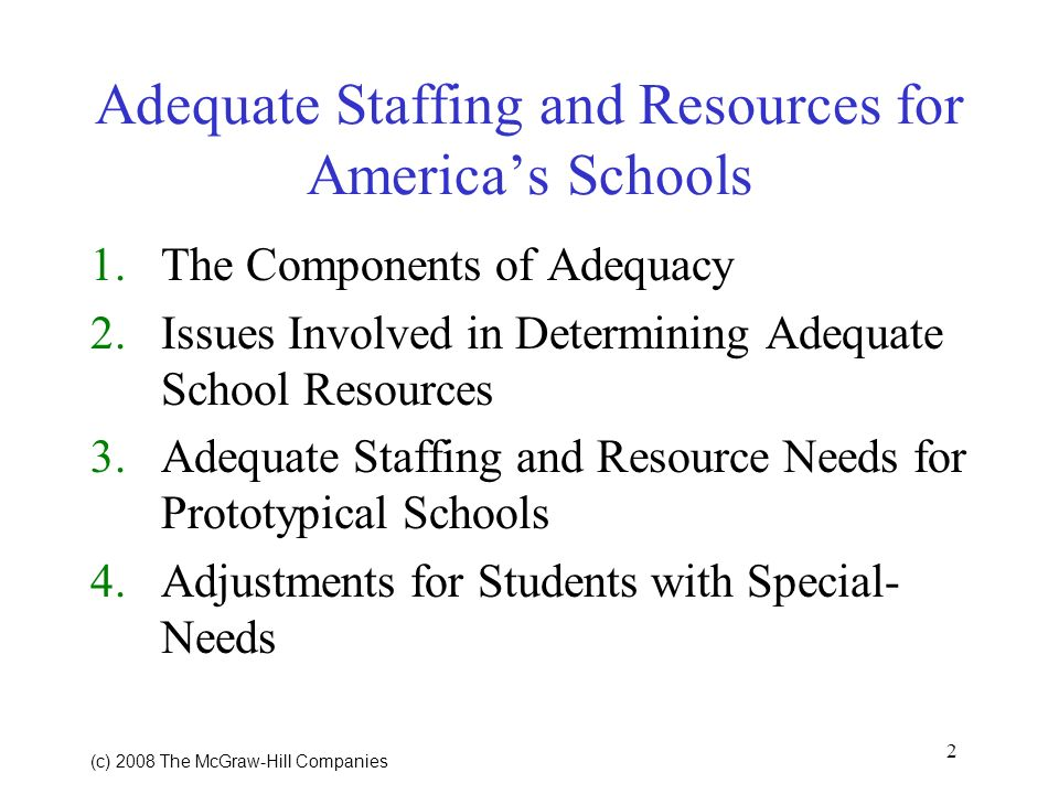 2 (c) 2008 The McGraw Hill Companies Adequate Staffing and Resources for Americas Schools 1.The Components of Adequacy 2.Issues Involved in Determining Adequate School Resources 3.Adequate Staffing and Resource Needs for Prototypical Schools 4.Adjustments for Students with Special- Needs