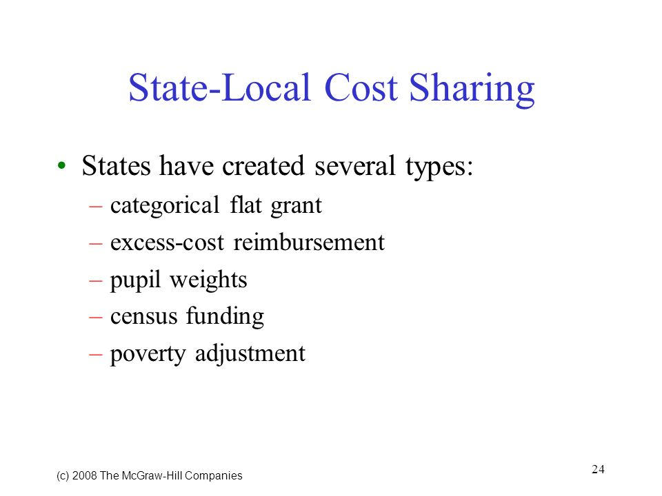 24 (c) 2008 The McGraw Hill Companies State-Local Cost Sharing States have created several types: –categorical flat grant –excess-cost reimbursement –pupil weights –census funding –poverty adjustment