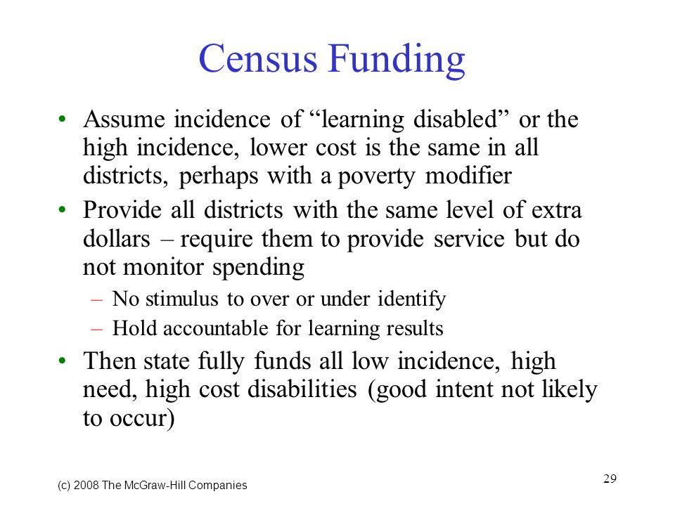 29 (c) 2008 The McGraw Hill Companies Census Funding Assume incidence of learning disabled or the high incidence, lower cost is the same in all districts, perhaps with a poverty modifier Provide all districts with the same level of extra dollars – require them to provide service but do not monitor spending –No stimulus to over or under identify –Hold accountable for learning results Then state fully funds all low incidence, high need, high cost disabilities (good intent not likely to occur)