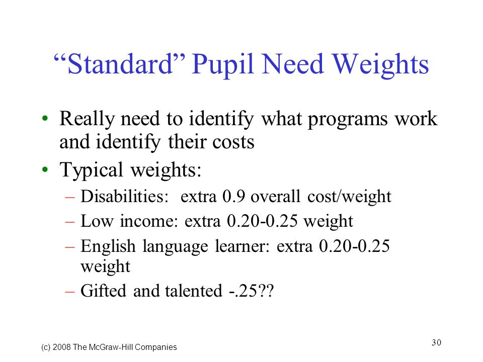 30 (c) 2008 The McGraw Hill Companies Standard Pupil Need Weights Really need to identify what programs work and identify their costs Typical weights: –Disabilities: extra 0.9 overall cost/weight –Low income: extra 0.20-0.25 weight –English language learner: extra 0.20-0.25 weight –Gifted and talented -.25