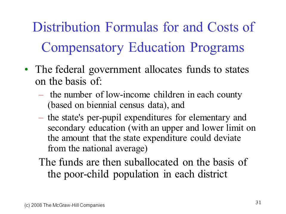 31 (c) 2008 The McGraw Hill Companies Distribution Formulas for and Costs of Compensatory Education Programs The federal government allocates funds to states on the basis of: – the number of low-income children in each county (based on biennial census data), and –the state s per-pupil expenditures for elementary and secondary education (with an upper and lower limit on the amount that the state expenditure could deviate from the national average) The funds are then suballocated on the basis of the poor-child population in each district