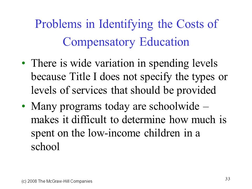 33 (c) 2008 The McGraw Hill Companies Problems in Identifying the Costs of Compensatory Education There is wide variation in spending levels because Title I does not specify the types or levels of services that should be provided Many programs today are schoolwide – makes it difficult to determine how much is spent on the low-income children in a school