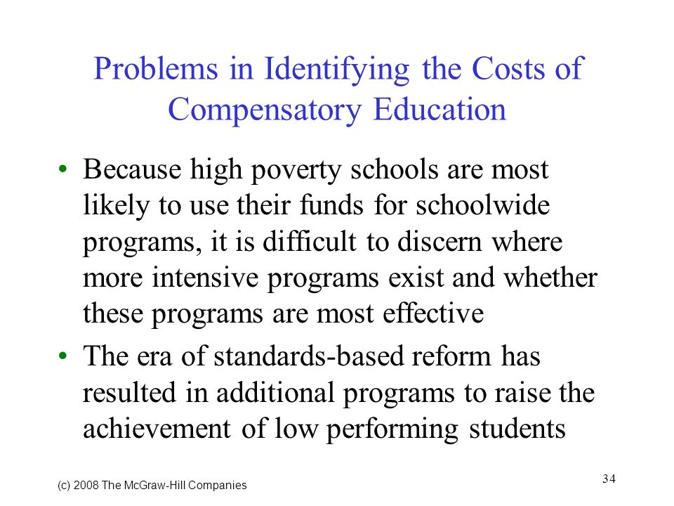 34 (c) 2008 The McGraw Hill Companies Problems in Identifying the Costs of Compensatory Education Because high poverty schools are most likely to use their funds for schoolwide programs, it is difficult to discern where more intensive programs exist and whether these programs are most effective The era of standards-based reform has resulted in additional programs to raise the achievement of low performing students