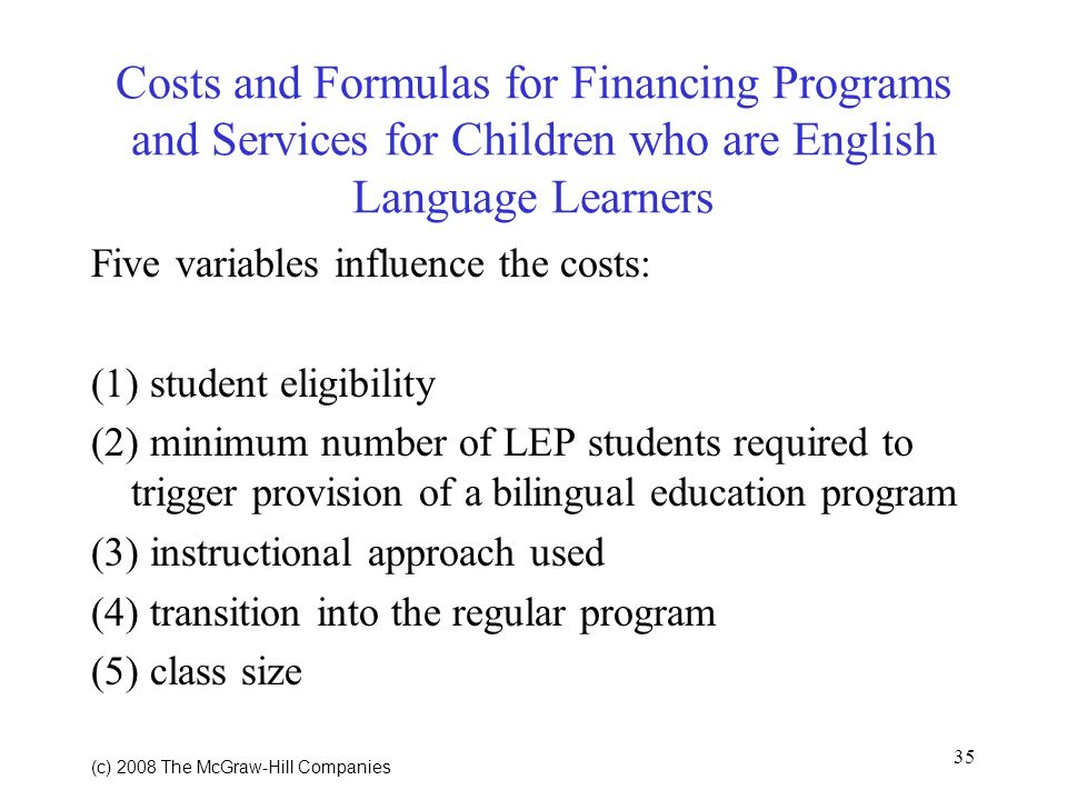 35 (c) 2008 The McGraw Hill Companies Costs and Formulas for Financing Programs and Services for Children who are English Language Learners Five variables influence the costs: (1) student eligibility (2) minimum number of LEP students required to trigger provision of a bilingual education program (3) instructional approach used (4) transition into the regular program (5) class size
