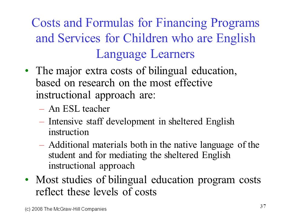 37 (c) 2008 The McGraw Hill Companies Costs and Formulas for Financing Programs and Services for Children who are English Language Learners The major extra costs of bilingual education, based on research on the most effective instructional approach are: –An ESL teacher –Intensive staff development in sheltered English instruction –Additional materials both in the native language of the student and for mediating the sheltered English instructional approach Most studies of bilingual education program costs reflect these levels of costs