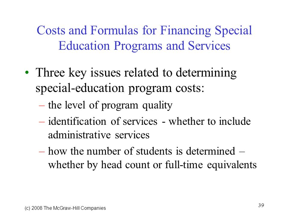 39 (c) 2008 The McGraw Hill Companies Costs and Formulas for Financing Special Education Programs and Services Three key issues related to determining special-education program costs: –the level of program quality –identification of services - whether to include administrative services –how the number of students is determined – whether by head count or full-time equivalents