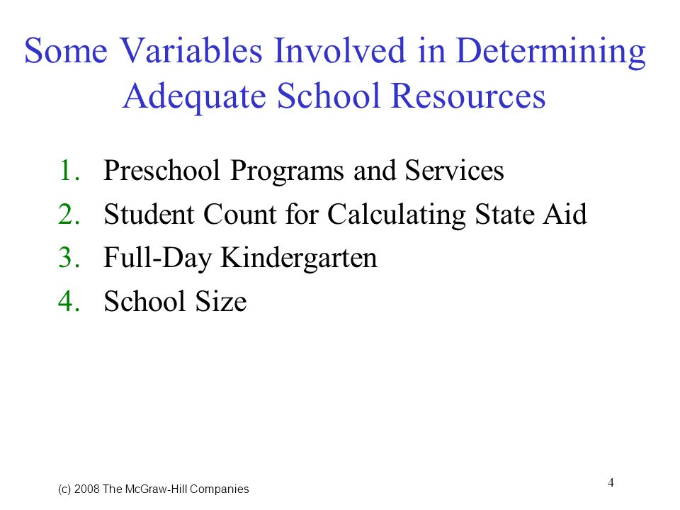 4 (c) 2008 The McGraw Hill Companies Some Variables Involved in Determining Adequate School Resources 1.Preschool Programs and Services 2.Student Count for Calculating State Aid 3.Full-Day Kindergarten 4.School Size