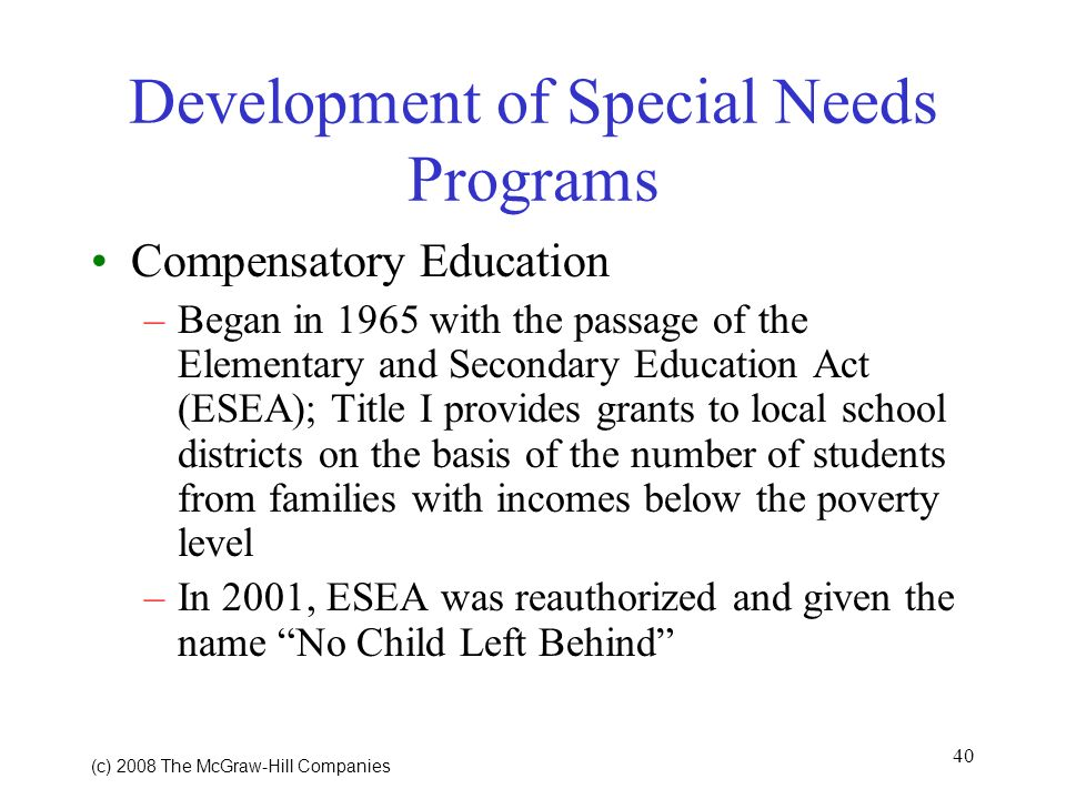 40 (c) 2008 The McGraw Hill Companies Development of Special Needs Programs Compensatory Education –Began in 1965 with the passage of the Elementary and Secondary Education Act (ESEA); Title I provides grants to local school districts on the basis of the number of students from families with incomes below the poverty level –In 2001, ESEA was reauthorized and given the name No Child Left Behind