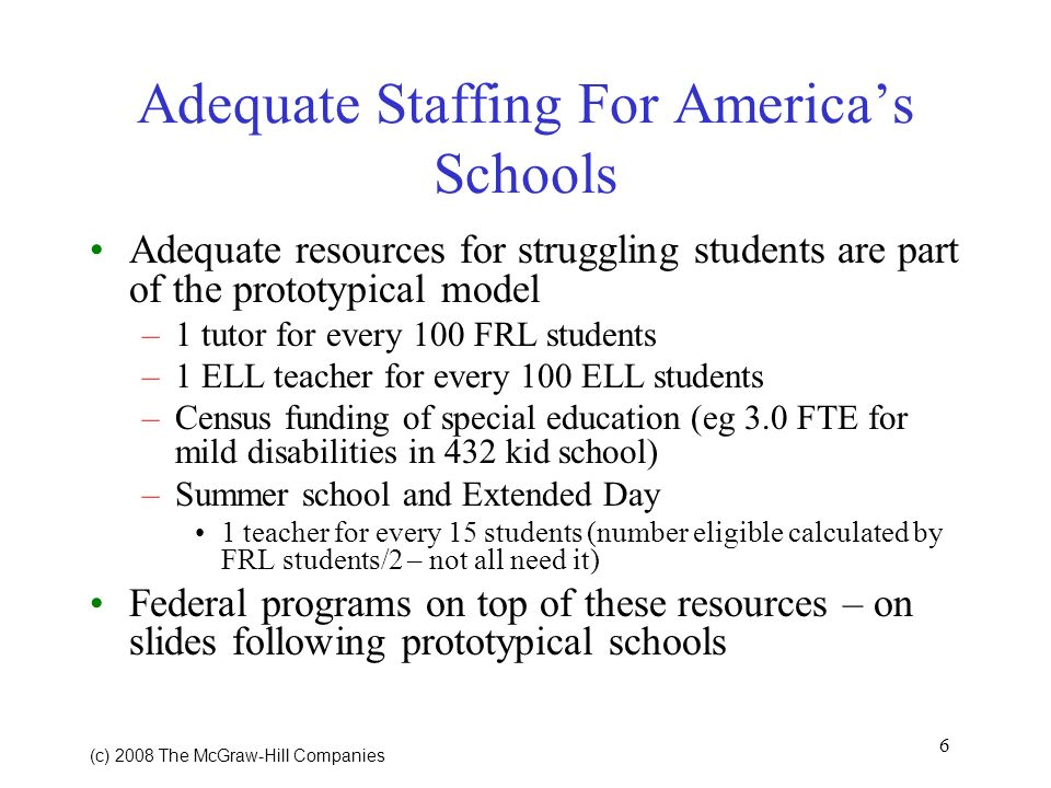 6 (c) 2008 The McGraw Hill Companies Adequate Staffing For Americas Schools Adequate resources for struggling students are part of the prototypical model –1 tutor for every 100 FRL students –1 ELL teacher for every 100 ELL students –Census funding of special education (eg 3.0 FTE for mild disabilities in 432 kid school) –Summer school and Extended Day 1 teacher for every 15 students (number eligible calculated by FRL students/2 – not all need it) Federal programs on top of these resources – on slides following prototypical schools