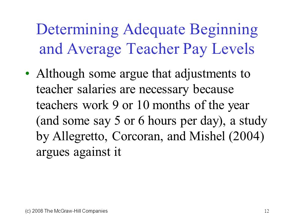 12 (c) 2008 The McGraw Hill Companies Determining Adequate Beginning and Average Teacher Pay Levels Although some argue that adjustments to teacher salaries are necessary because teachers work 9 or 10 months of the year (and some say 5 or 6 hours per day), a study by Allegretto, Corcoran, and Mishel (2004) argues against it