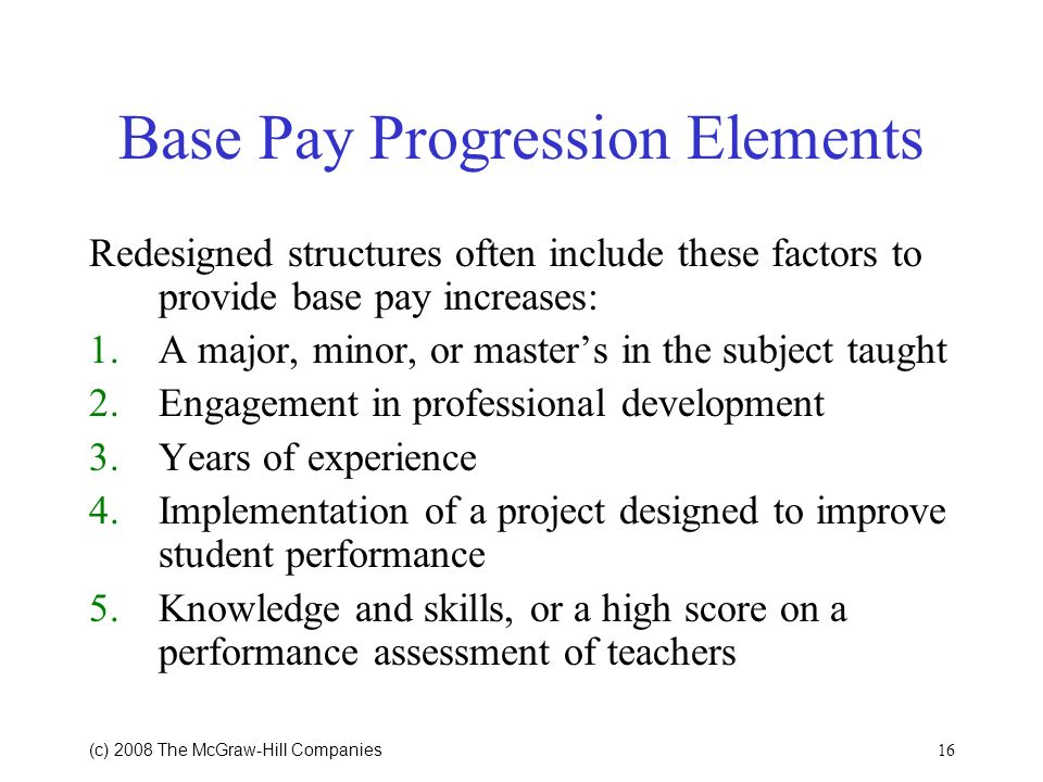 16 (c) 2008 The McGraw Hill Companies Base Pay Progression Elements Redesigned structures often include these factors to provide base pay increases: 1.A major, minor, or masters in the subject taught 2.Engagement in professional development 3.Years of experience 4.Implementation of a project designed to improve student performance 5.Knowledge and skills, or a high score on a performance assessment of teachers