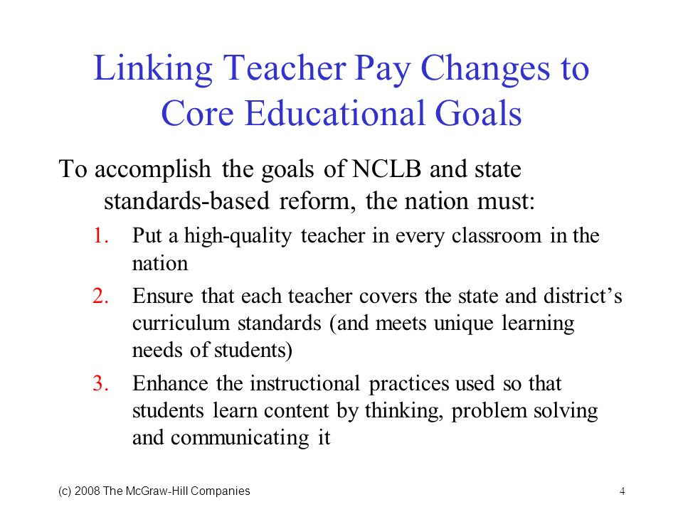 4 (c) 2008 The McGraw Hill Companies Linking Teacher Pay Changes to Core Educational Goals To accomplish the goals of NCLB and state standards-based reform, the nation must: 1.Put a high-quality teacher in every classroom in the nation 2.Ensure that each teacher covers the state and districts curriculum standards (and meets unique learning needs of students) 3.Enhance the instructional practices used so that students learn content by thinking, problem solving and communicating it