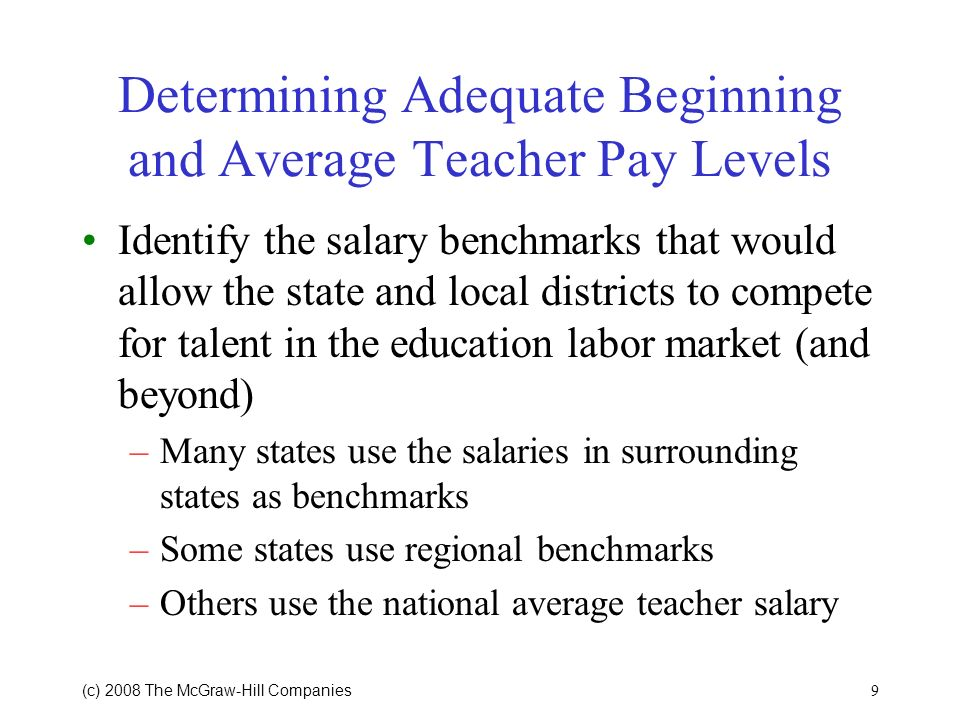 9 (c) 2008 The McGraw Hill Companies Determining Adequate Beginning and Average Teacher Pay Levels Identify the salary benchmarks that would allow the state and local districts to compete for talent in the education labor market (and beyond) –Many states use the salaries in surrounding states as benchmarks –Some states use regional benchmarks –Others use the national average teacher salary