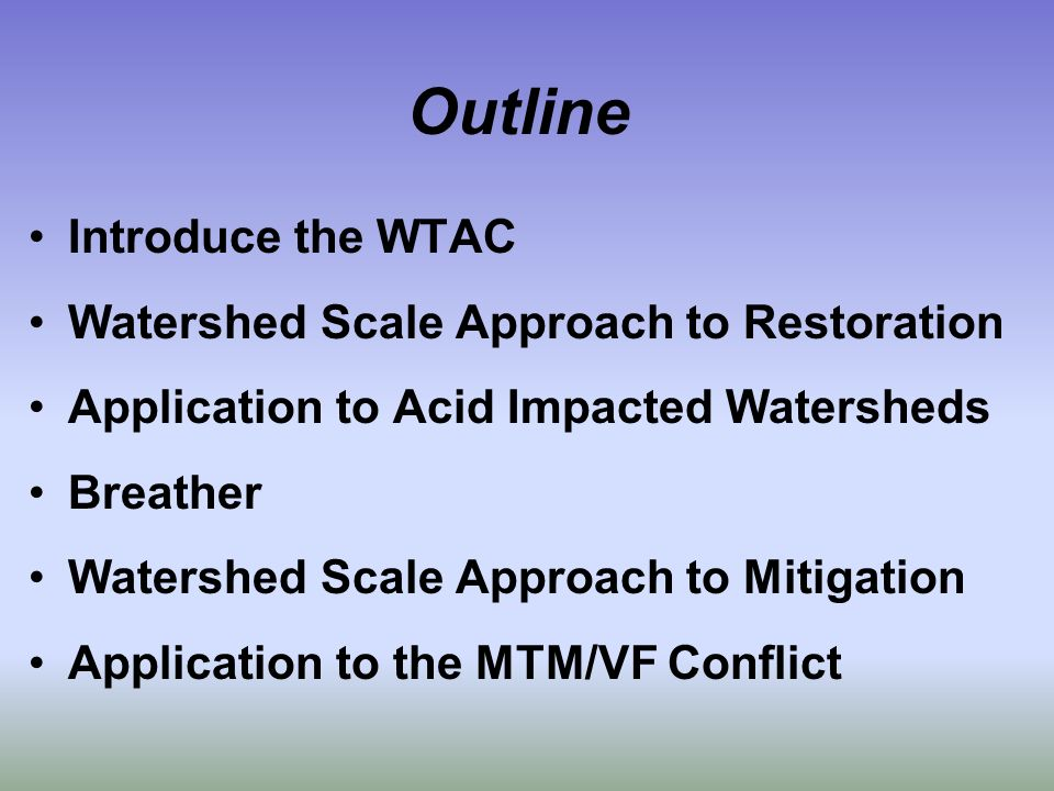 Outline Introduce the WTAC Watershed Scale Approach to Restoration Application to Acid Impacted Watersheds Breather Watershed Scale Approach to Mitigation Application to the MTM/VF Conflict