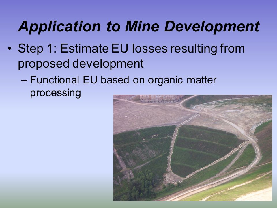 Application to Mine Development Step 1: Estimate EU losses resulting from proposed development –Functional EU based on organic matter processing