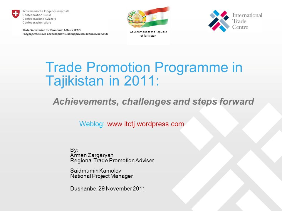 Trade Promotion Programme in Tajikistan in 2011: Achievements, challenges and steps forward By: Armen Zargaryan Regional Trade Promotion Adviser Saidmumin Kamolov National Project Manager Dushanbe, 29 November 2011 Government of the Republic of Tajikistan Weblog: