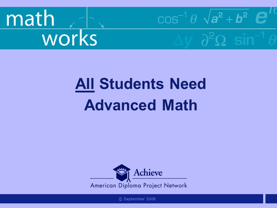 All Students Need Advanced Math © September 2008