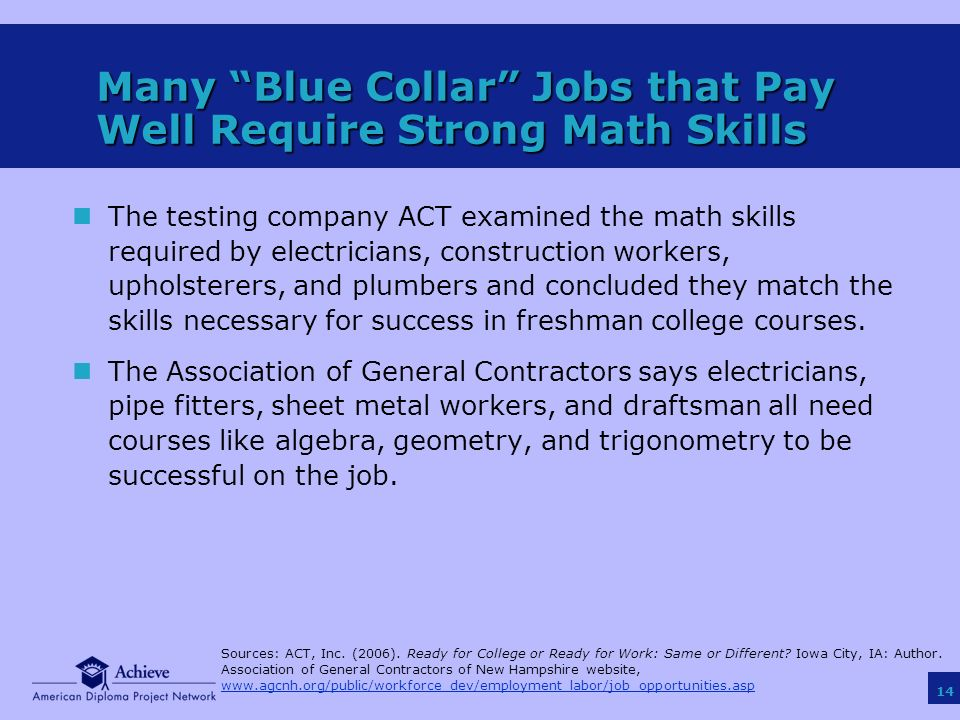14 Many Blue Collar Jobs that Pay Well Require Strong Math Skills nThe testing company ACT examined the math skills required by electricians, construction workers, upholsterers, and plumbers and concluded they match the skills necessary for success in freshman college courses.