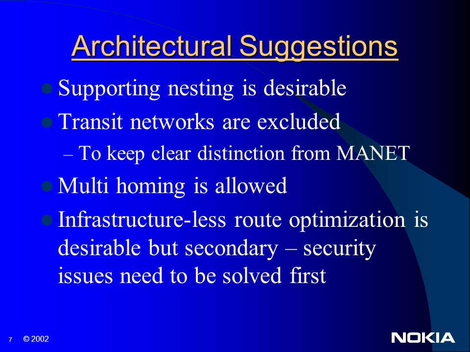 7 © 2002 Architectural Suggestions Supporting nesting is desirable Transit networks are excluded – To keep clear distinction from MANET Multi homing is allowed Infrastructure-less route optimization is desirable but secondary – security issues need to be solved first