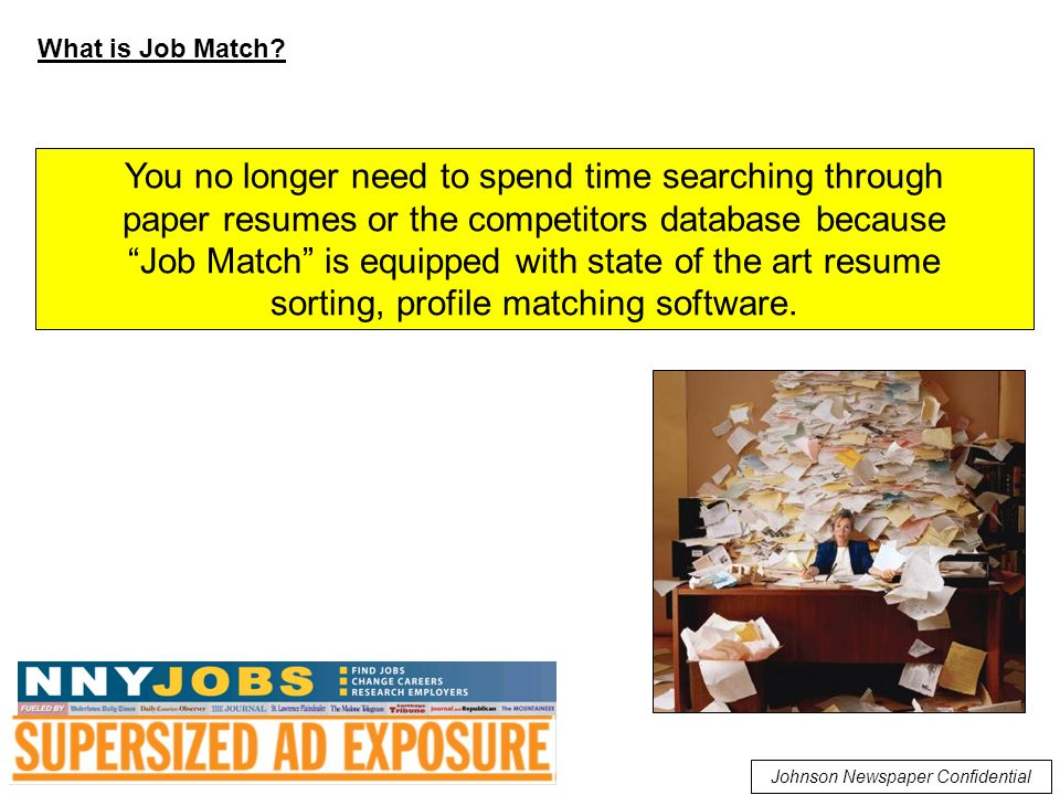 You no longer need to spend time searching through paper resumes or the competitors database because Job Match is equipped with state of the art resume sorting, profile matching software.