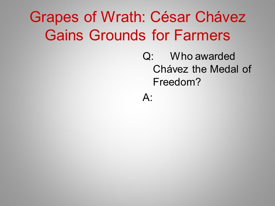 Grapes of Wrath: César Chávez Gains Grounds for Farmers Q:Who awarded Chávez the Medal of Freedom.
