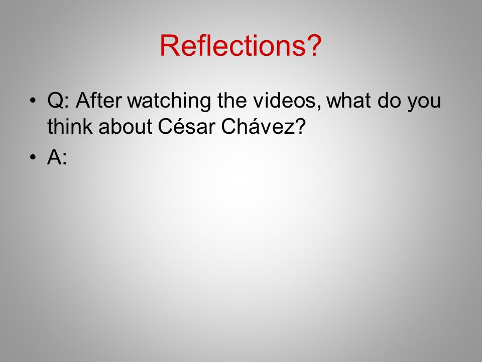 Reflections Q: After watching the videos, what do you think about César Chávez A: