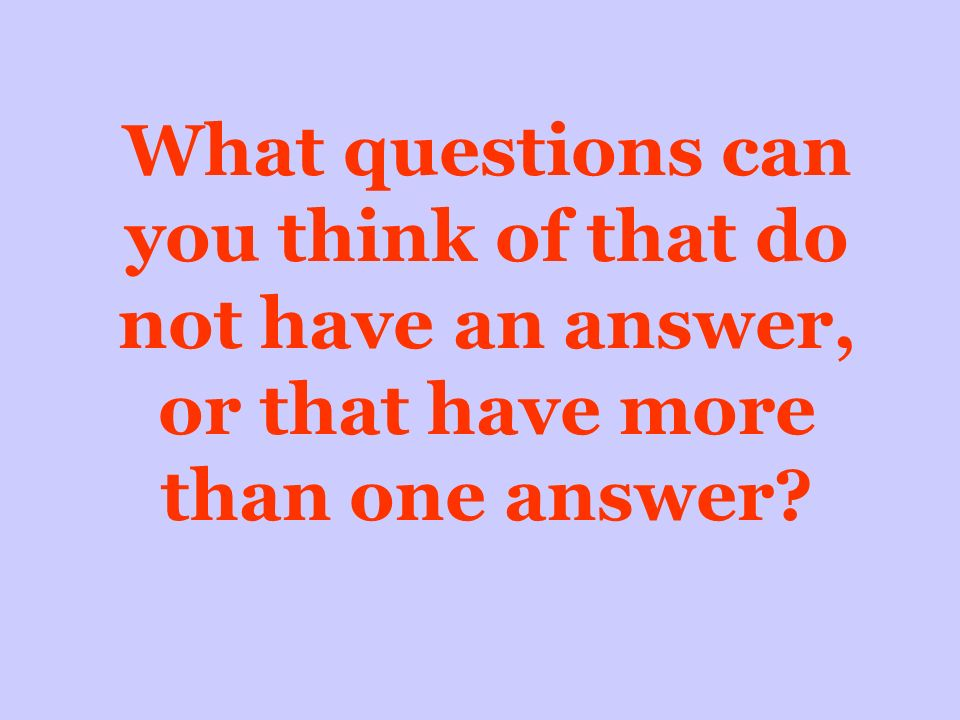 What questions can you think of that do not have an answer, or that have more than one answer