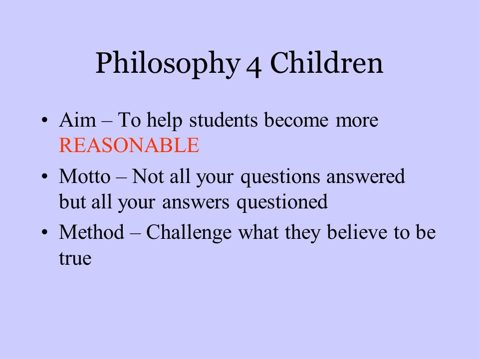 Philosophy 4 Children Aim – To help students become more REASONABLE Motto – Not all your questions answered but all your answers questioned Method – Challenge what they believe to be true