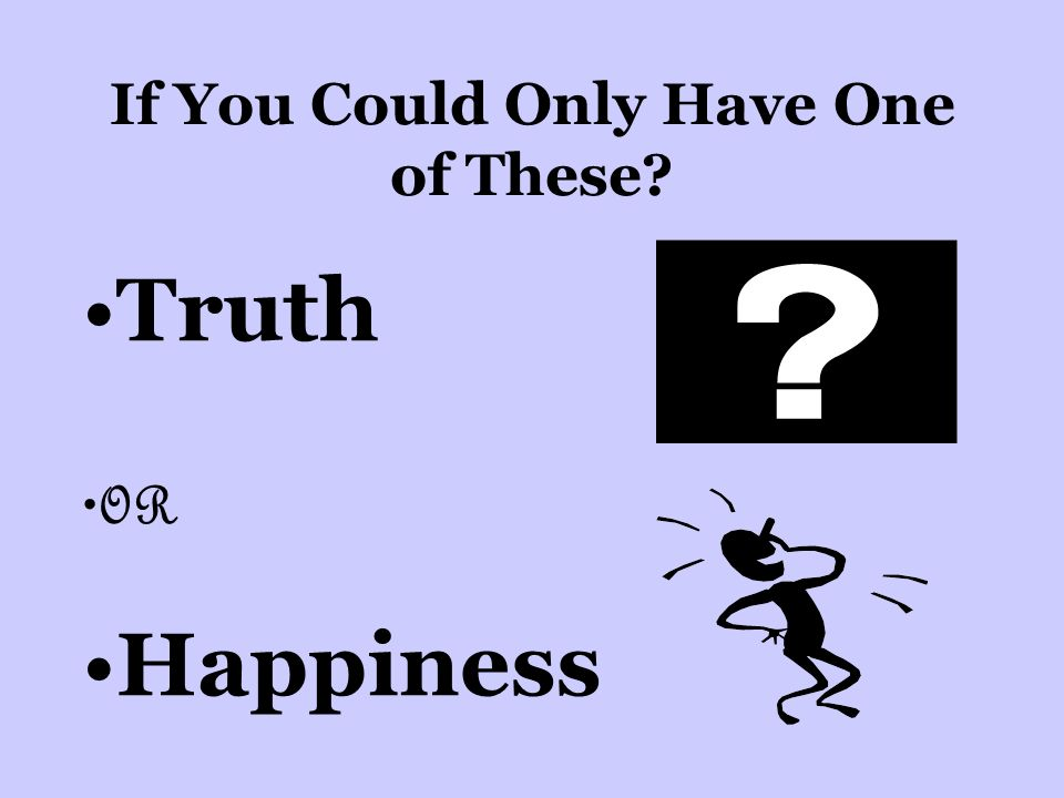 If You Could Only Have One of These Truth OR Happiness