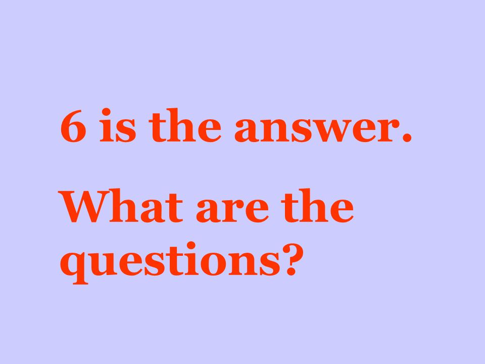 6 is the answer. What are the questions