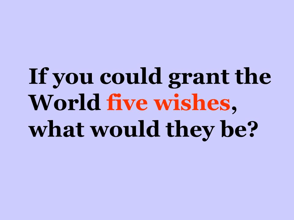 If you could grant the World five wishes, what would they be