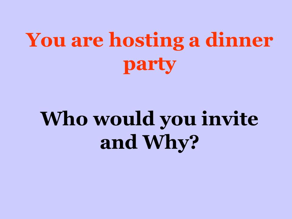 You are hosting a dinner party Who would you invite and Why
